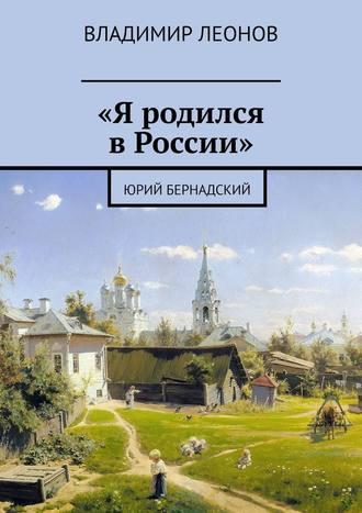 Владимир Леонов, «Я родился вРоссии». Юрий Бернадский