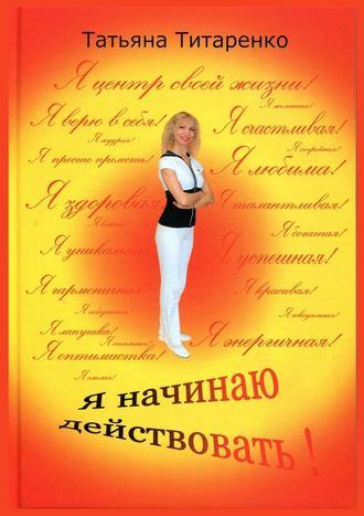 Татьяна Титаренко, Я начинаю действовать!