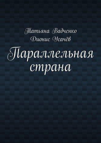 Татьяна Вадченко, Дионис Усачёв, Параллельная страна