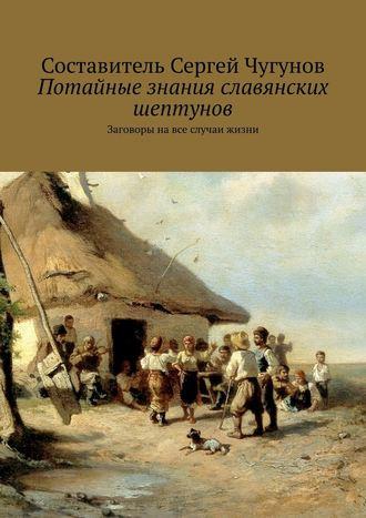Сергей Чугунов, Потайные знания славянских шептунов. Заговоры навсе случаи жизни