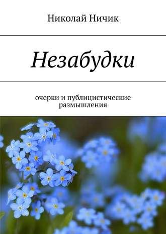 Николай Ничик, Незабудки. Очерки ипублицистические размышления