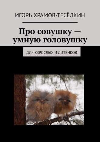 Игорь Храмов-Тесёлкин, Про совушку – умную головушку. Для взрослых идитёнков