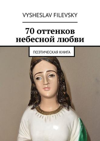 Vysheslav Filevsky, 70 оттенков небесной любви. Поэтическая книга