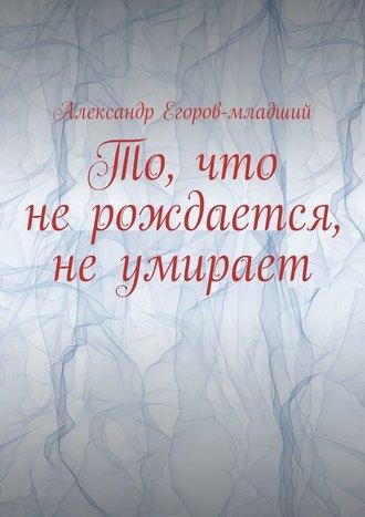 Александр Егоров-младший, То, что не рождается, не умирает