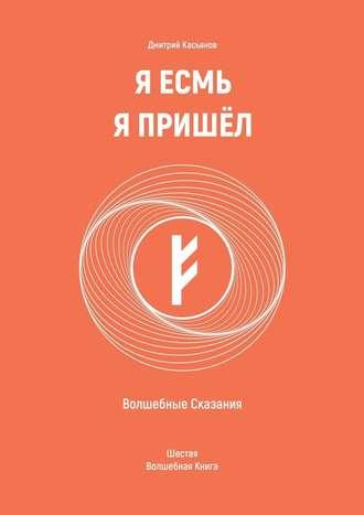Дмитрий Касьянов, Я Есмь Я Пришёл. Волшебные Сказания. Шестая Волшебная Книга