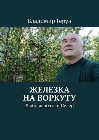 Владимир Герун, Железка на Воркуту. Любовь поэта иСевер