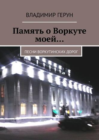 Владимир Герун, Память о Воркуте моей… Песни воркутинских дорог