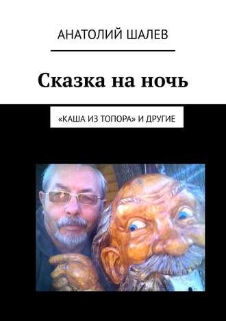 Анатолий Шалев, Сказка на ночь. «Каша из топора» идругие