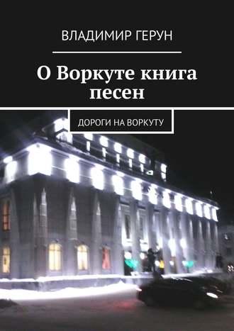 Владимир Герун, ОВоркуте книга песен. Дороги наВоркуту