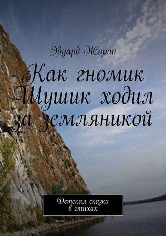 Эдуард Жорин, Как гномик Шушик ходил за земляникой. Детская сказка в стихах