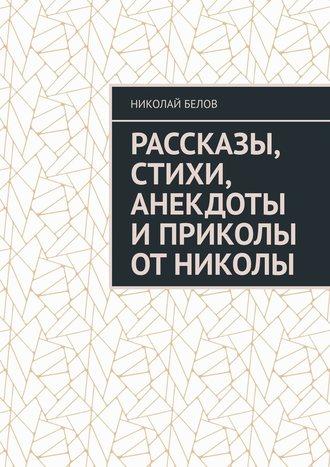 Николай Белов, Рассказы, стихи, анекдоты и приколы от Николы