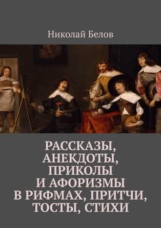 Николай Белов, Рассказы, анекдоты, приколы и афоризмы в рифмах, притчи, тосты, стихи