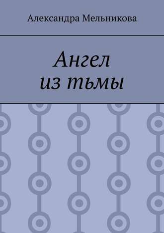 Александра Мельникова, Ангел из тьмы