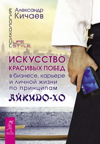 Александр Кичаев, Искусство красивых побед в бизнесе, карьере и личной жизни по принципам айкидо-хо