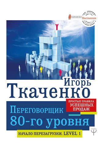 Игорь Ткаченко, Переговорщик 80-го уровня. Простые правила успешных продаж
