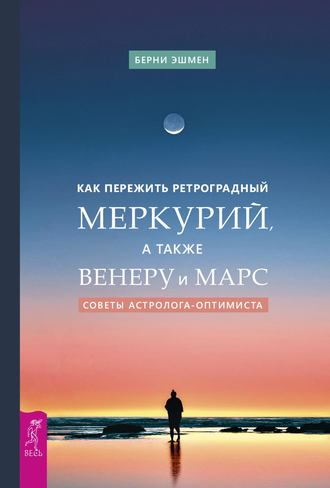 Берни Эшмен, Как пережить ретроградный Меркурий, а также Венеру и Марс. Советы астролога – оптимиста