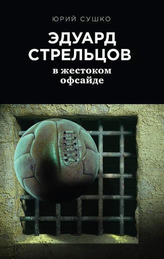 Юрий Сушко, Эдуард Стрельцов: вжестоком офсайде