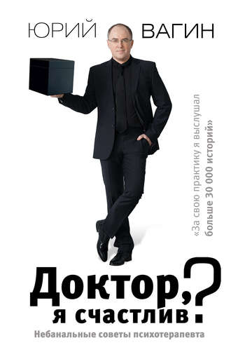 Юрий Вагин, Доктор, я счастлив? Небанальные советы психотерапевта