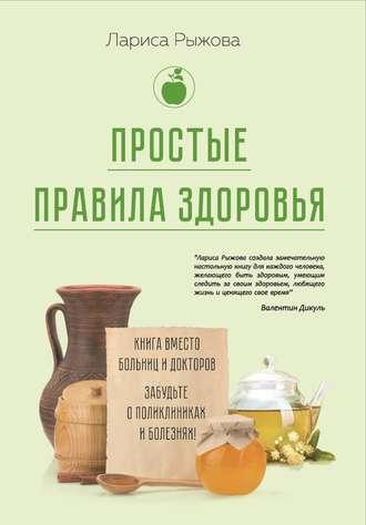 Лариса Рыжова, Простые правила здоровья. Книга вместо больниц и докторов. Забудьте о поликлиниках и болезнях!