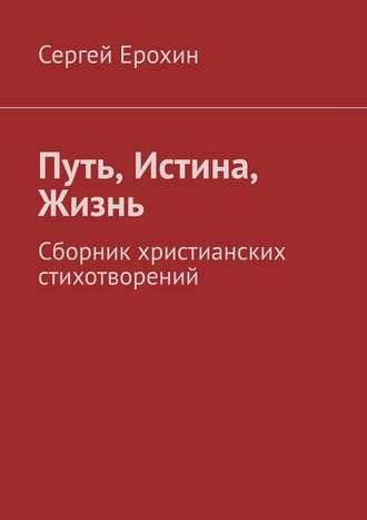 Сергей Ерохин, Путь, Истина, Жизнь. Сборник христианских стихотворений