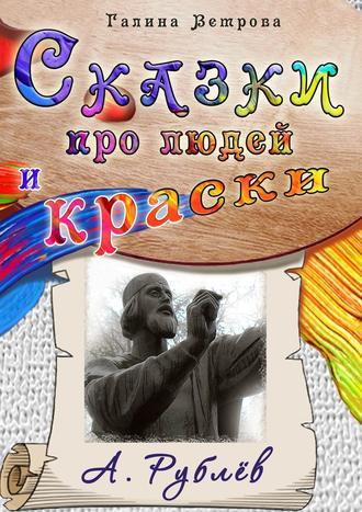 Галина Ветрова, Сказки про людей и краски. А. Рублёв