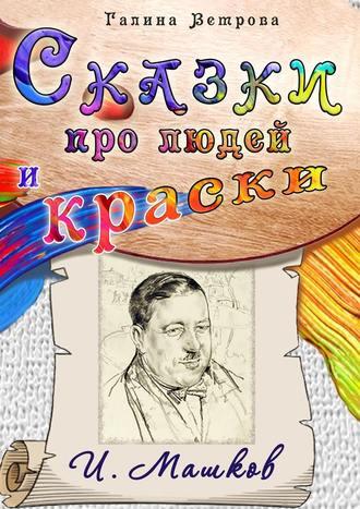 Галина Ветрова, Сказки про людей и краски. И. Машков