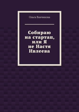 Ольга Ванчикова, Cобираю настартап, или ЯнеНастя Ивлеева