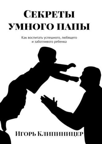Игорь Клипиницер, Секреты умного папы. Как воспитать успешного, любящего и заботливого ребенка