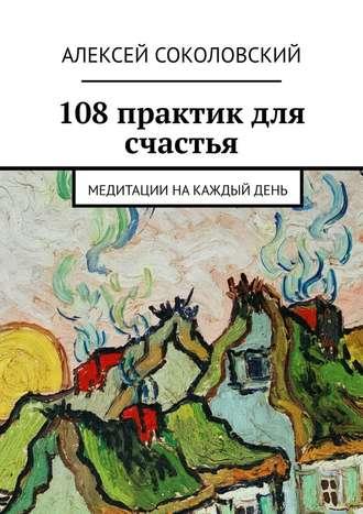 Алексей Соколовский, 108практик для счастья. Медитации накаждыйдень