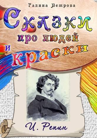 Галина Ветрова, Сказки про людей и краски. И. Репин