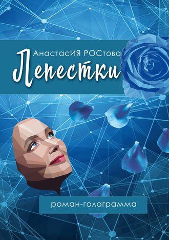 АнастасИЯ РОСтова, Лепестки. Роман-голограмма