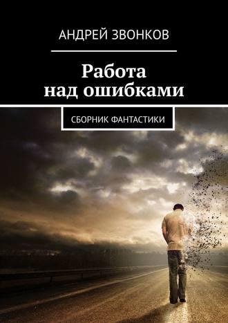 Андрей Звонков, Работа над ошибками. Фантастическая повесть и рассказы
