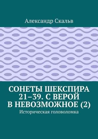 Александр Скальв, Сонеты Шекспира 21–39. С верой в невозможное (2). Историческая головоломка