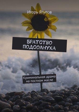 Игорь Ягупов, Братство подсолнуха. Криминальная драма напостном масле