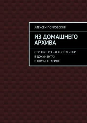 Алексей Покровский, Издомашнего архива. Отрывки изчастной жизни вдокументах икомментариях