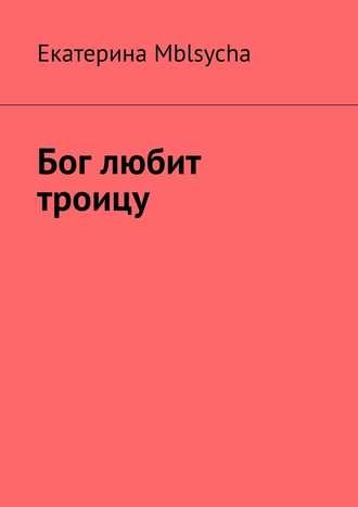 Екатерина Mblsycha, Бог любит троицу