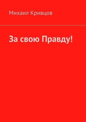 Михаил Кривцов, За свою Правду!