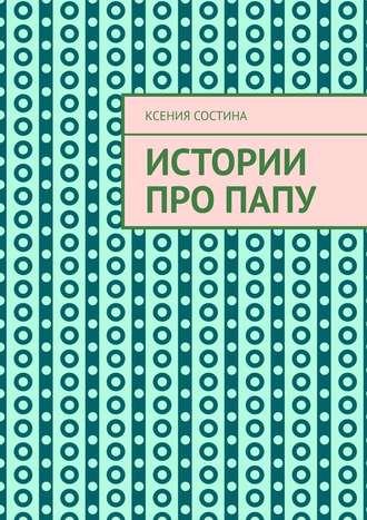 Ксения Состина, Истории про папу