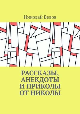 Николай Белов, Рассказы, анекдоты и приколы от Николы