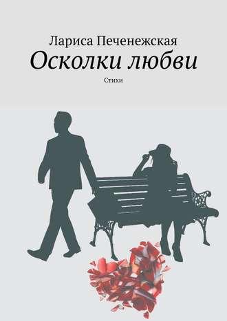 Лариса Печенежская, Осколки любви. стихи