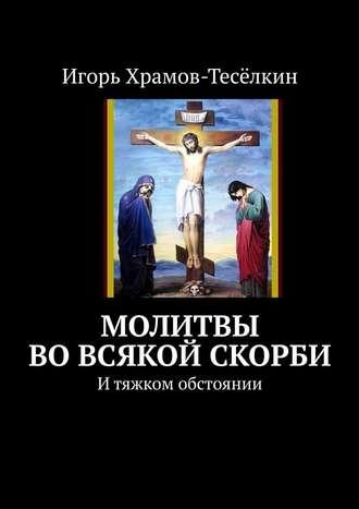Игорь Храмов-Тесёлкин, Молитвы вовсякой скорби. Итяжком обстоянии