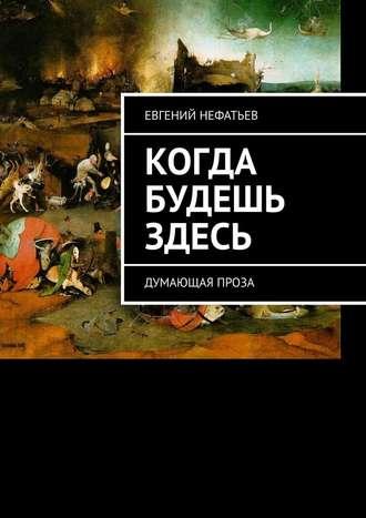 Евгений Нефатьев, Когда будешь здесь. Думающая проза