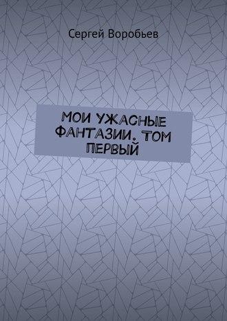Сергей Воробьев, Мои ужасные фантазии. Том первый
