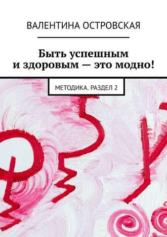 Валентина Островская, Быть успешным издоровым– это модно! Методика. Раздел2