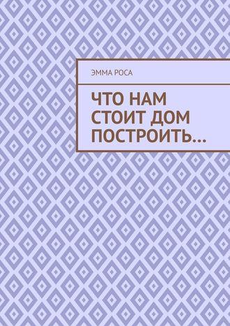 Эмма Роса, Что нам стоит дом построить…