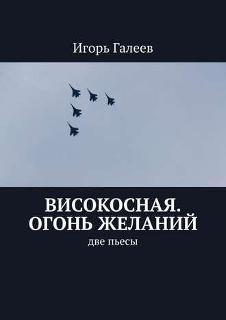 Игорь Галеев, Високосная. Огонь желаний. Две пьесы