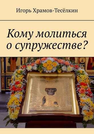 Игорь Храмов-Тесёлкин, Кому молиться о супружестве?