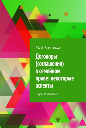 М. Стетюха, Договоры (соглашения) всемейном праве: некоторые аспекты. Научное издание