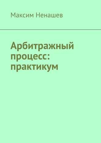 Максим Ненашев, Арбитражный процесс: практикум