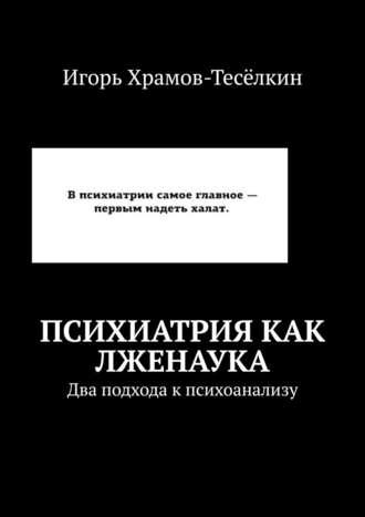 Игорь Храмов-Тесёлкин, Психиатрия как лженаука. Два подхода кпсихоанализу